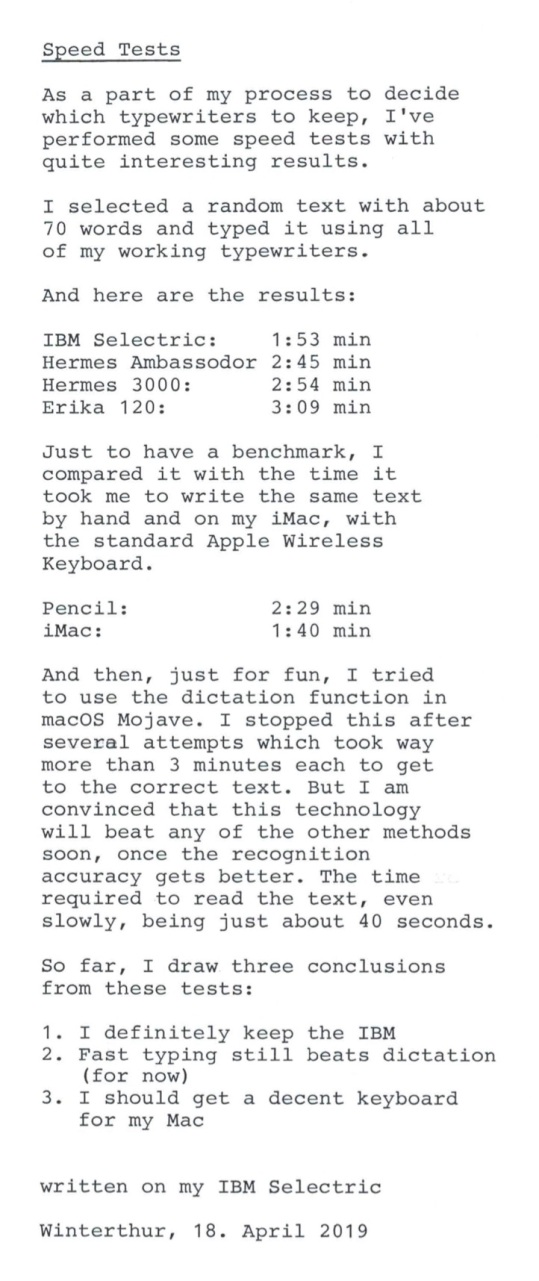 As a part of my process to decide which typewriters to keep, I've performed some speed tests with quite interesting results. I selected a random text with about 70 words and typed it using all of my working typewriters. And here are the results: IBM Selectric: 1:53 min Hermes Ambassodor 2:45 min Hermes 3000: 2:54 min Erika 120: 3:09 min Just to have a benchmark, I compared it with the time it took me to write the same text by hand and on my iMac, with the standard Apple Wireless Keyboard. Pencil: 2:29 min iMac: 1:40 min And then, just for fun, I tried to use the dictation function in macOS Mojave. I stopped this after several attempts which took way more than 3 minutes each to get to the correct text. But I am convinced that this technology will beat any of the other methods soon, once the recognition accuracy gets better. The time required to read the text, even slowly, being just about 40 seconds. So far, I draw three conclusions from these tests: 1.I definitely keep the IBM2.Fast typing still beats dictation (for now)3.I should get a decent keyboard for my Mac written on my IBM Selectric Winterthur, 18. April 2019