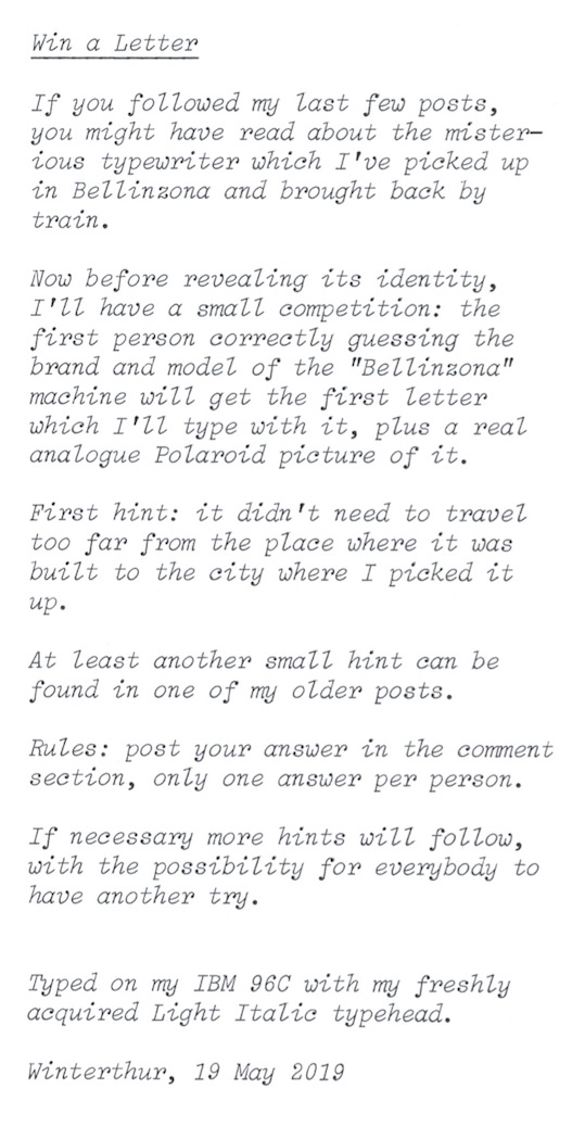 """If you followed my last few posts, you might have read about the misterious typewriter whitch I've picked up in Bellinzona and brought back by train. Now before revealing its identity, I'll have a small competition: the first person correctly guessing the brand and model of the """"Bellinzona"""" machine will get the first letter which I'll type whit it, plus a real analogue Polaroid picture of it. First hint: it didn't need to travel too far from the place where it was built to the city where I picked it up. At least another small hint can be found in one of my older posts. Rules: post your answer in the comment section, only one answer per person. If necessary more hints will follow, with the possibility for everybody to have another try. Typed on my IBM 96C with my freshly acquired Light Italic typehead. Winterthur, 19 May 2019"""