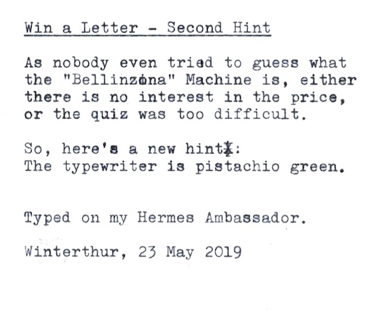 "Win a Letter - Second Hint  As nobody even tried to guess what the ""Bellinzona"" Machine is, either there is no interest in the price, or the quiz was too difficult.  So, here's a new hint: The typewriter is pistachio green.  Typed on my Hermes Ambassador.  Winterthur, 23 May 2019"